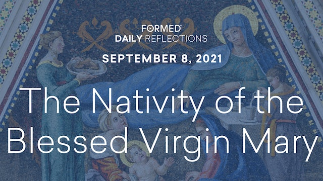 Daily Reflections – The Nativity of the Blessed Virgin Mary – September 8, 2021