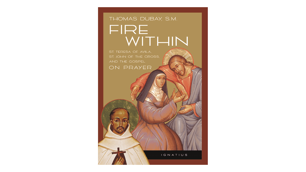 Fire Within: Teresa of Avila, John of the Cross, & the Gospel on Prayer by  Fr. Thomas Dubay - FORMED