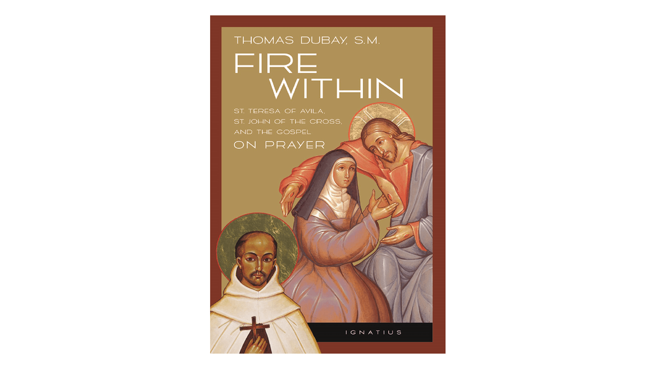 Fire Within: Teresa of Avila, John of the Cross, & the Gospel on Prayer by Fr. Thomas Dubay