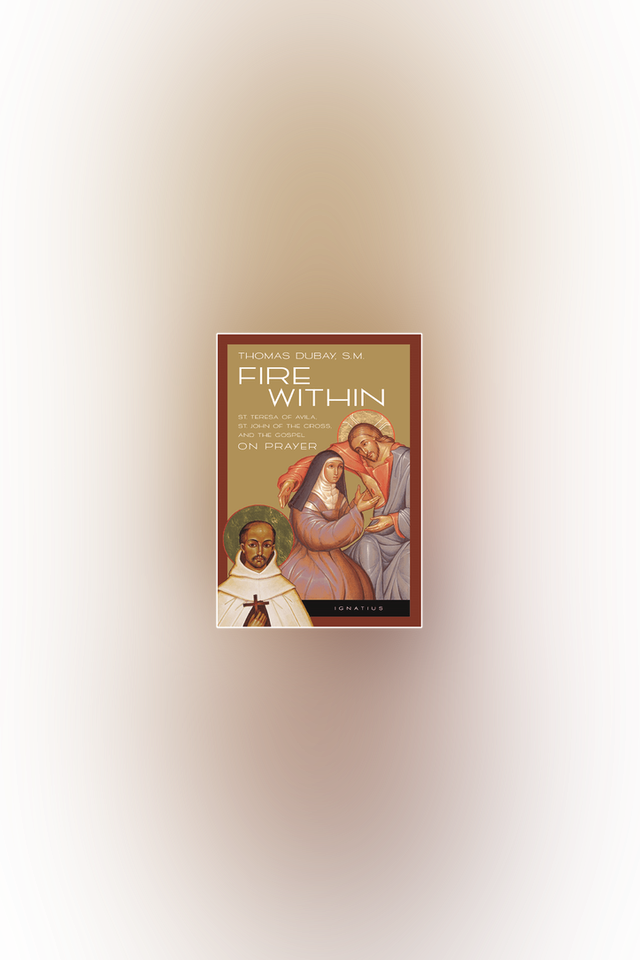 Fire Within: Teresa of Avila, John of the Cross, & the Gospel on Prayer by Fr. Thomas Dubay