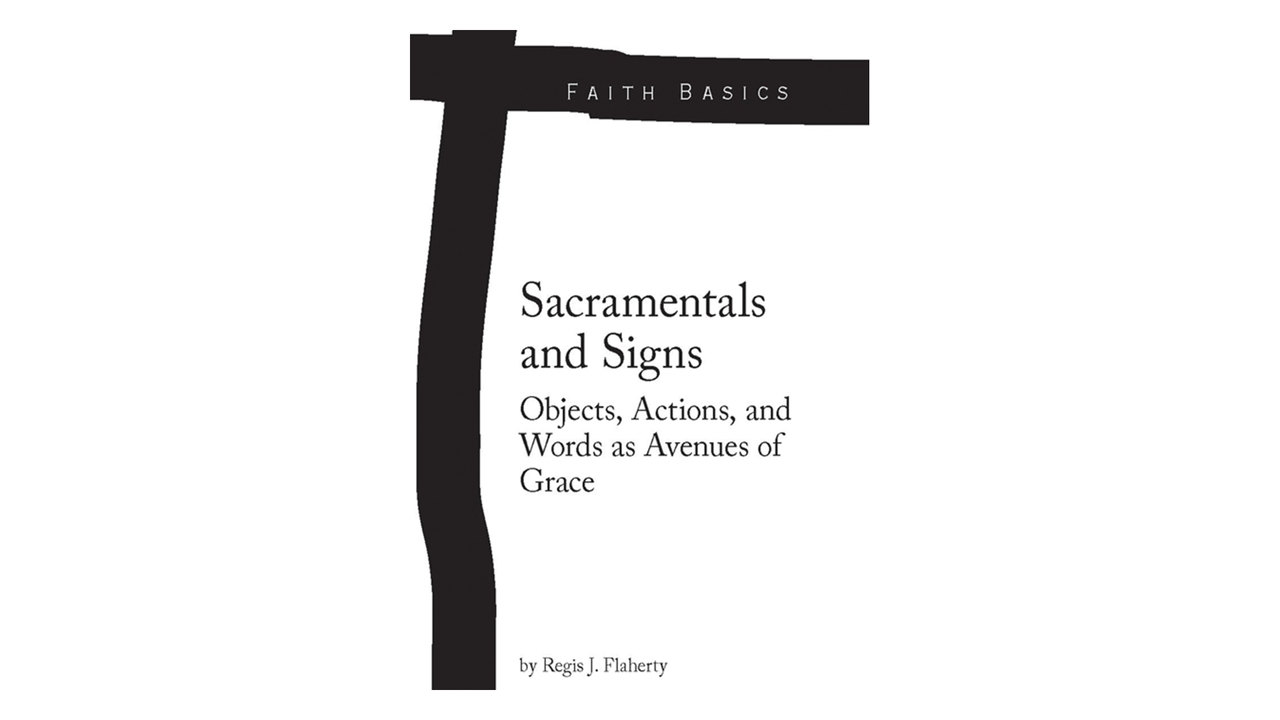 Sacramentals & Signs: Objects, Actions, & Words as Avenues of Grace by Regis Flaherty