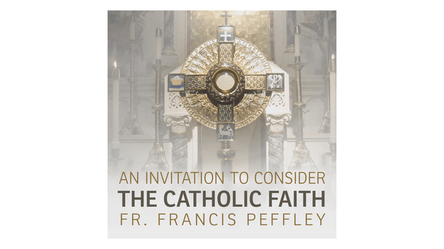 An Invitation to Consider the Catholic Faith by Fr. Francis Peffley