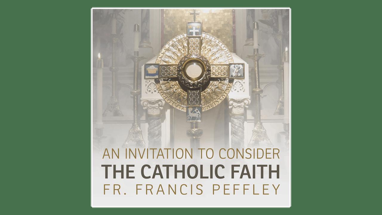 An Invitation to Consider the Catholic Faith by Fr. Francis Peffley