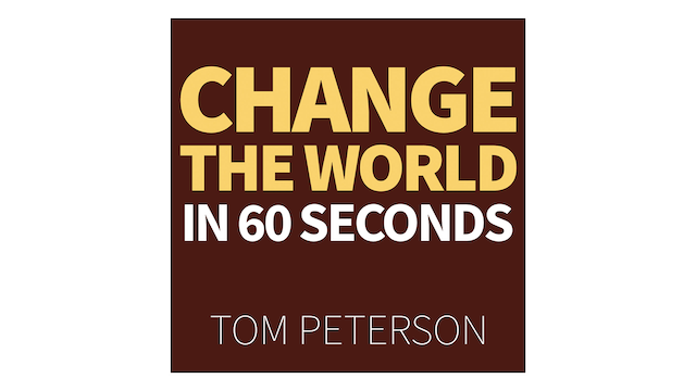 Change the World in 60 Seconds by Tom Peterson