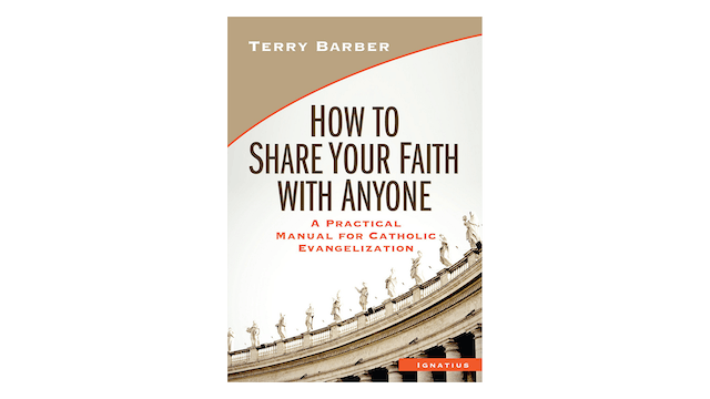 How to Share Your Faith with Anyone: A Practical Manual for Catholic Evangelization by Terry Barber