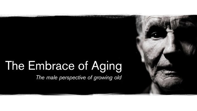 The Embrace of Aging; the male perspective of growing old
