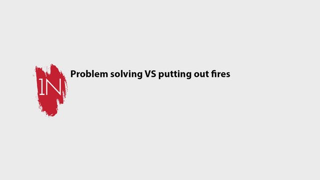 Problem solving VS putting out fires