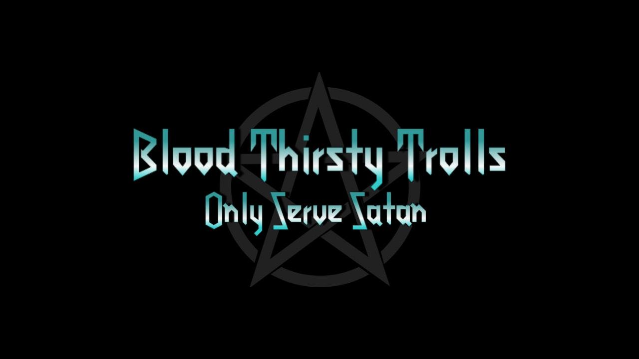 """Blood Thirsty Trolls Only Serve Satan"""