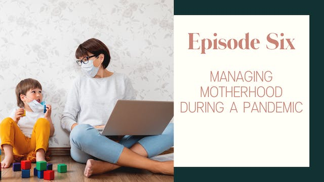 Ep 6:: Managing Motherhood During A P...