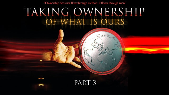 Taking Ownership of What Is Ours, Part 3