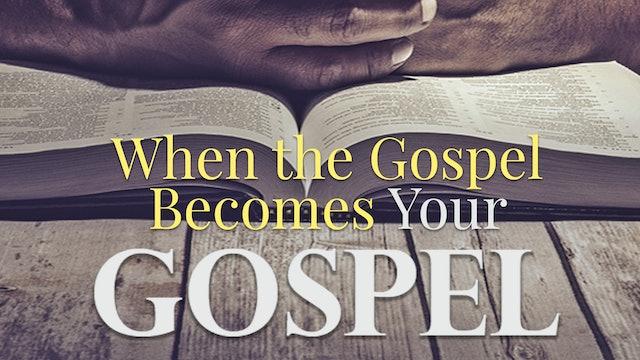 When the Gospel Becomes Your Gospel