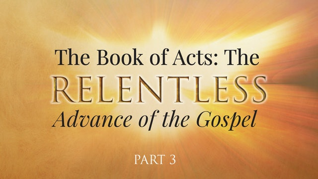 The Book of Acts: The Relentless Advance of the Gospel, Part 3