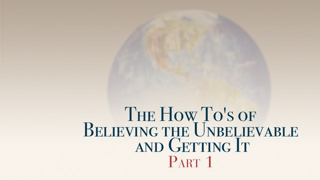 The How To's of Believing the Unbelievable and Getting It, Part 1