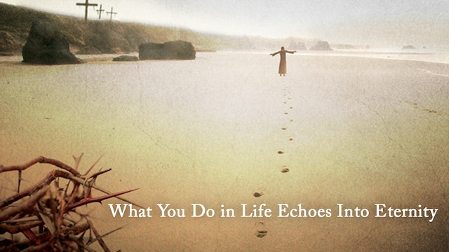 What You Do in Life Echoes into Eternity
