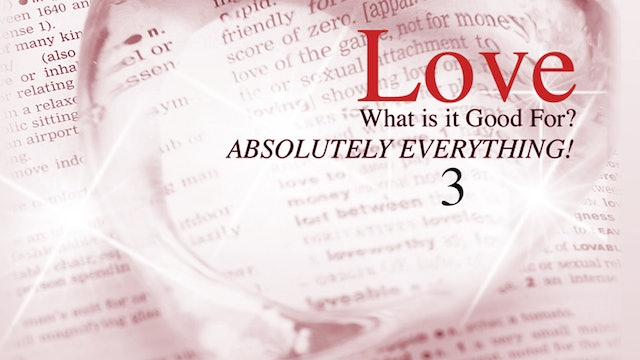 Love - What is it Good for? Absolutely Everything! - Part 3
