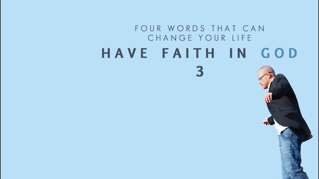 Four Words That Can Change Your Life - Have Faith in God, Part 3