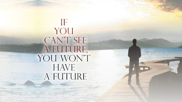 If You Can't See a Future, You Won't ...