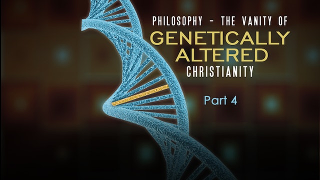 Philosophy: The Vanity of Genetically Altered Christianity, Part 4