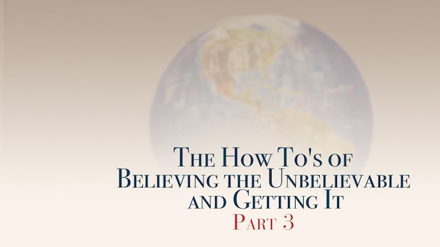 The How To's of Believing the Unbelievable and Getting It, Part 3