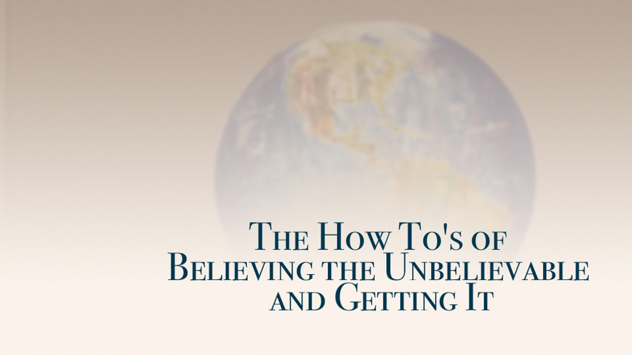 The How To's of Believing the Unbelievable and Getting It