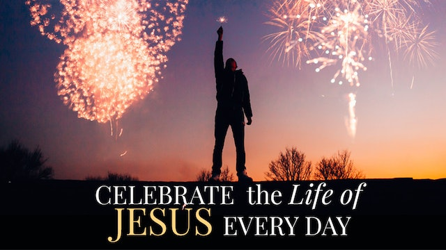 Celebrate The Life of Jesus Every Day