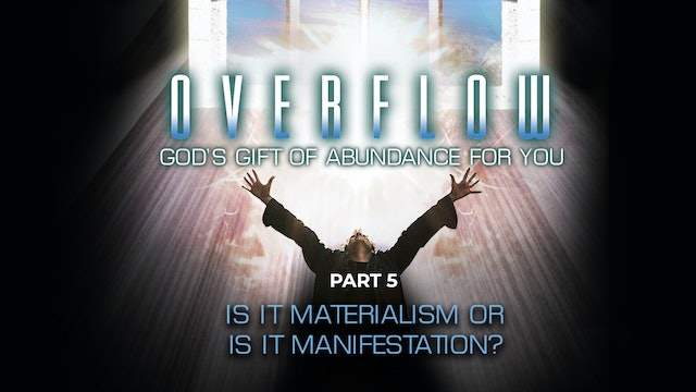 Overflow, Part 5 - Is it Materialism or is it Manifestation?