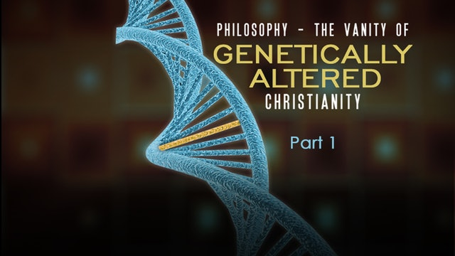 Philosophy: The Vanity of Genetically Altered Christianity, Part 1
