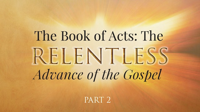 The Book of Acts: The Relentless Advance of the Gospel, Part 2