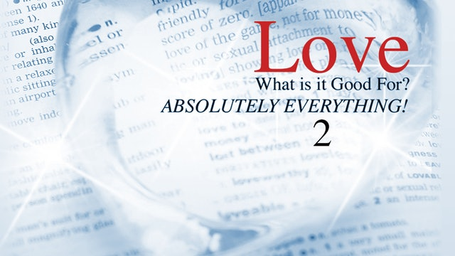 Love - What is it Good for? Absolutely Everything! - Part 2