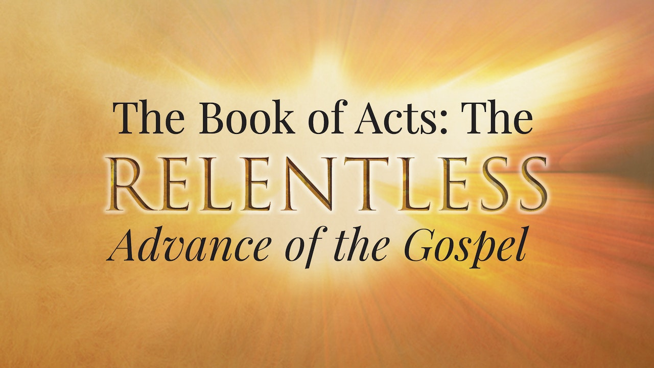 The Book of Acts: The Relentless Advance of the Gospel