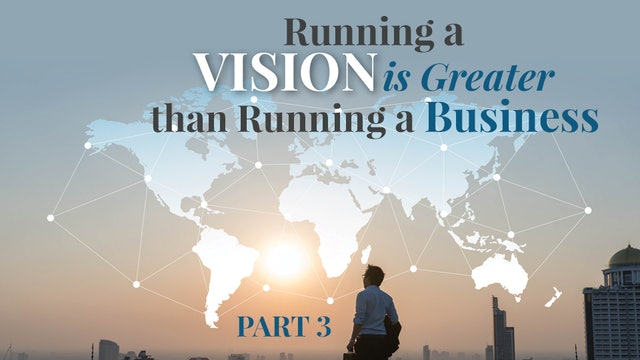Running a Vision Is Greater than Running a Business, Part 3
