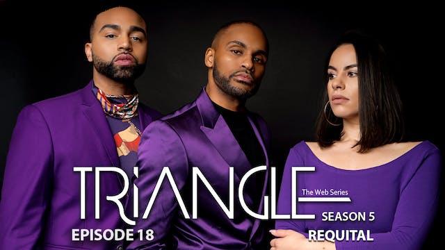 "TRIANGLE Season 5 Episode 18 ""Requital"""
