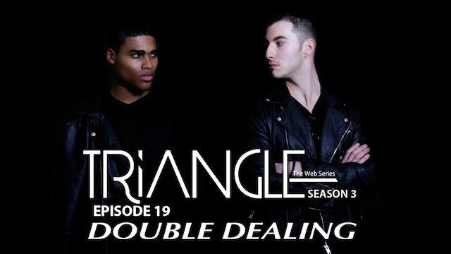 "TRIANGLE Season 3 Episode 19 "" Double Dealing"""