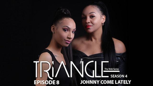 "TRIANGLE Season 4 Episode 8 ""Johnny Come Lately"""