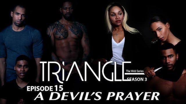 """TRIANGLE Season 3 Episode 15 """" A Devil's Prayer"""""""