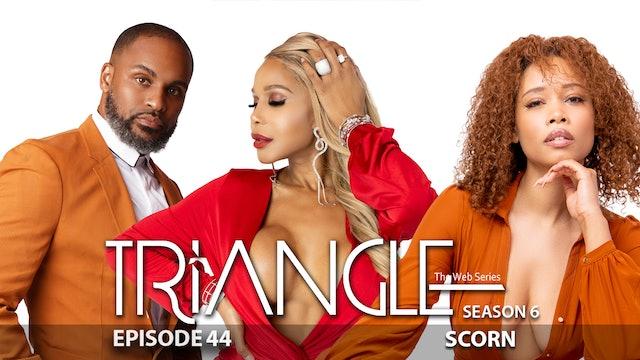 "TRIANGLE Season 6 Episode 44 ""Scorn"""
