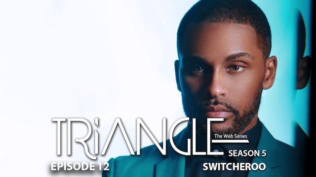 "TRIANGLE Season 5 Episode 12 ""Switcheroo"""