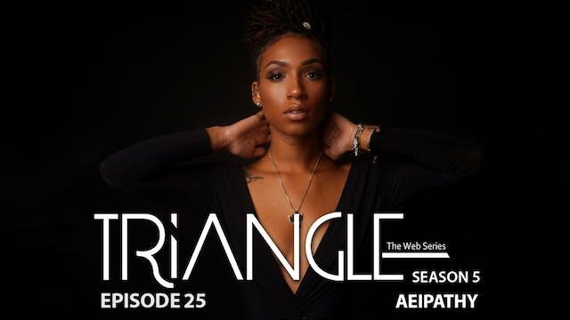 """TRIANGLE Season 5 Episode 25 """"Aeipathy"""""""
