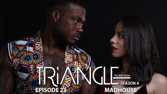 "TRIANGLE Season 4 Episode 23 ""Madhouse"""