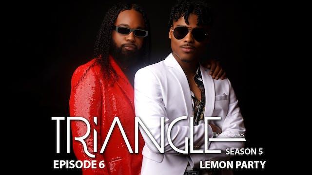 "TRIANGLE Season 5 Episode 6 ""Lemon Party"""