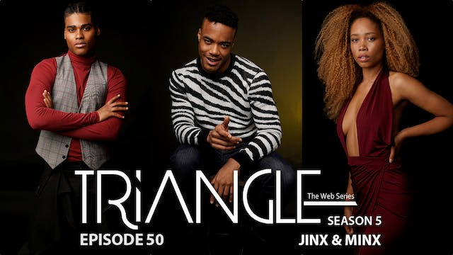 "TRIANGLE Season 5 Episode 50 "" Jinx & Minx"""