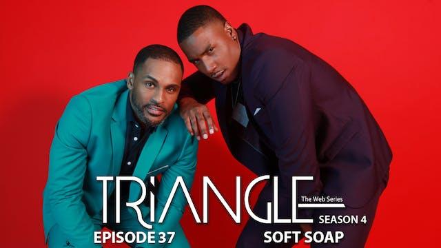 """TRIANGLE Season 4 Episode 37 """"Soft-Soap"""""""