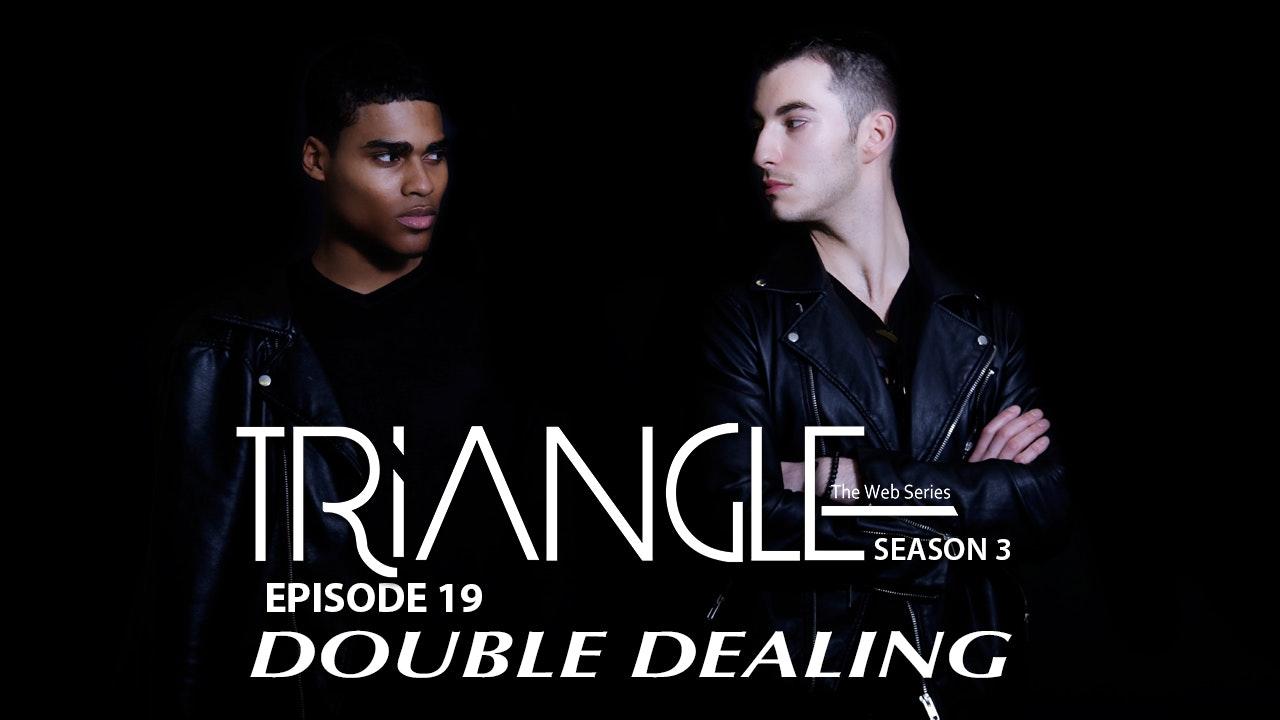 "TRIANGLE Season 3 Episode 19 "" Double Dealing """