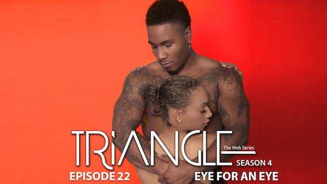 "TRIANGLE Season 4 Episode 22 ""Eye For An Eye"""