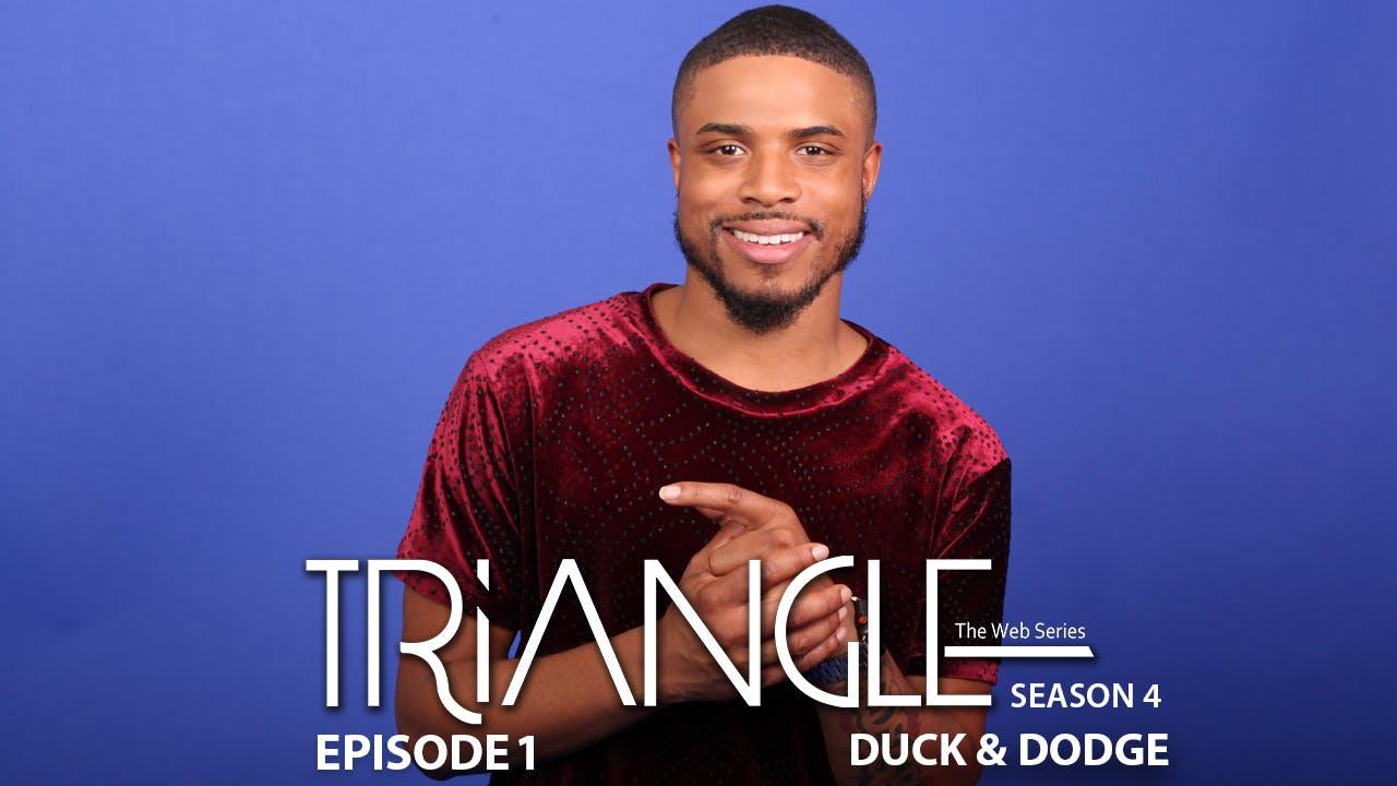 """TRIANGLE Season 4 Episode 1 """" Duck & Dodge"""""""