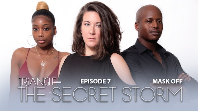 """TRIANGLE  """"The Secret Storm """"  Ep 7  """"Mask Off """""""