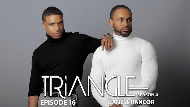 "TRIANGLE Season 4 Episode 16 ""Bane & Rancor"""