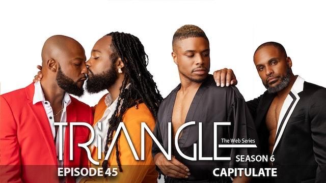 "TRIANGLE Season 6 Episode 45 ""Capitulate"""