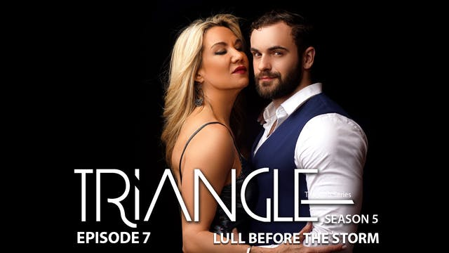 TRIANGLE Season 5 Episode 7 -Lull Before the Storm