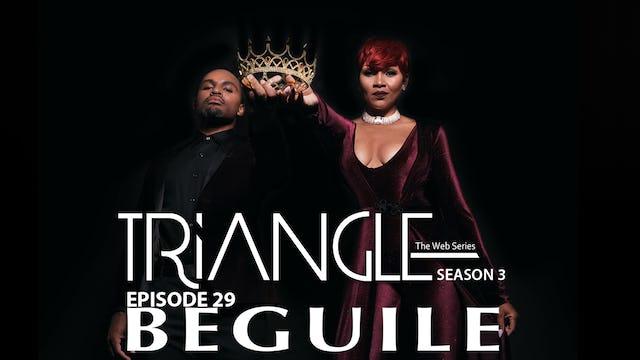 "TRIANGLE Season 3 Episode 29 "" Beguile """